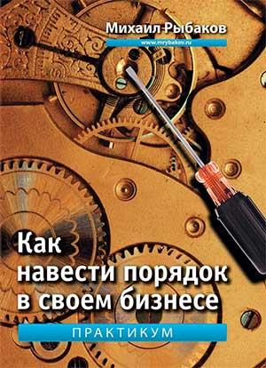 Михаил Рыбаков — КАК НАВЕСТИ ПОРЯДОК В СВОЕМ БИЗНЕСЕ